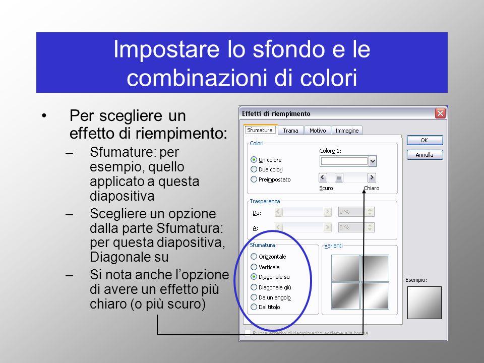 Impostare lo sfondo e le combinazioni di colori Per scegliere un effetto di riempimento: –Sfumature: per esempio, quello applicato a questa diapositiva –Scegliere un opzione dalla parte Sfumatura: per questa diapositiva, Diagonale su –Si nota anche l'opzione di avere un effetto più chiaro (o più scuro)