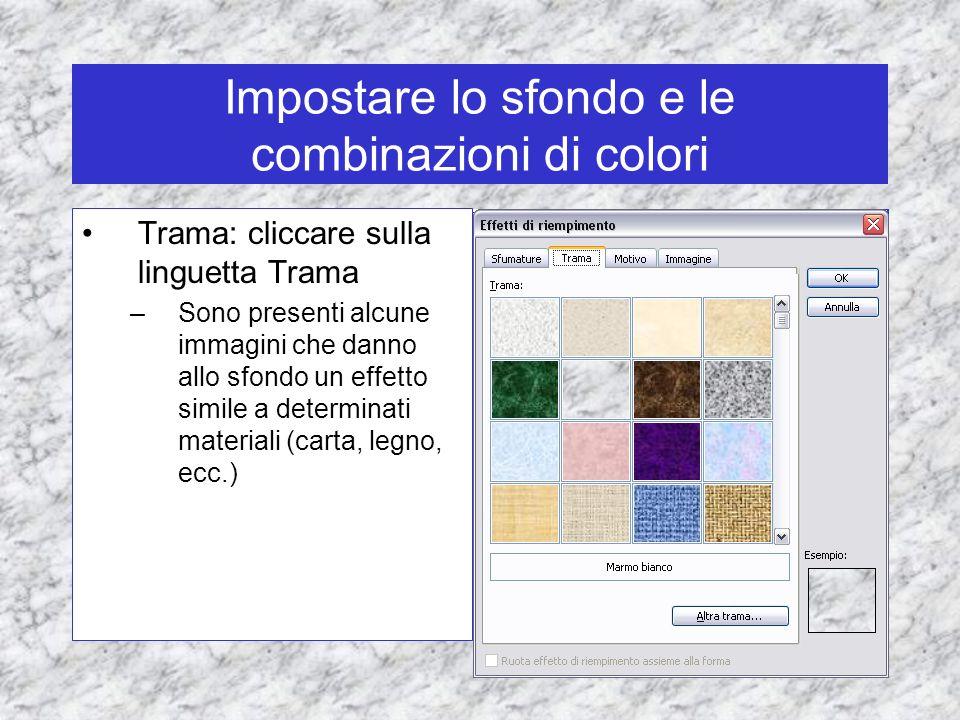 Impostare lo sfondo e le combinazioni di colori Trama: cliccare sulla linguetta Trama –Sono presenti alcune immagini che danno allo sfondo un effetto simile a determinati materiali (carta, legno, ecc.)