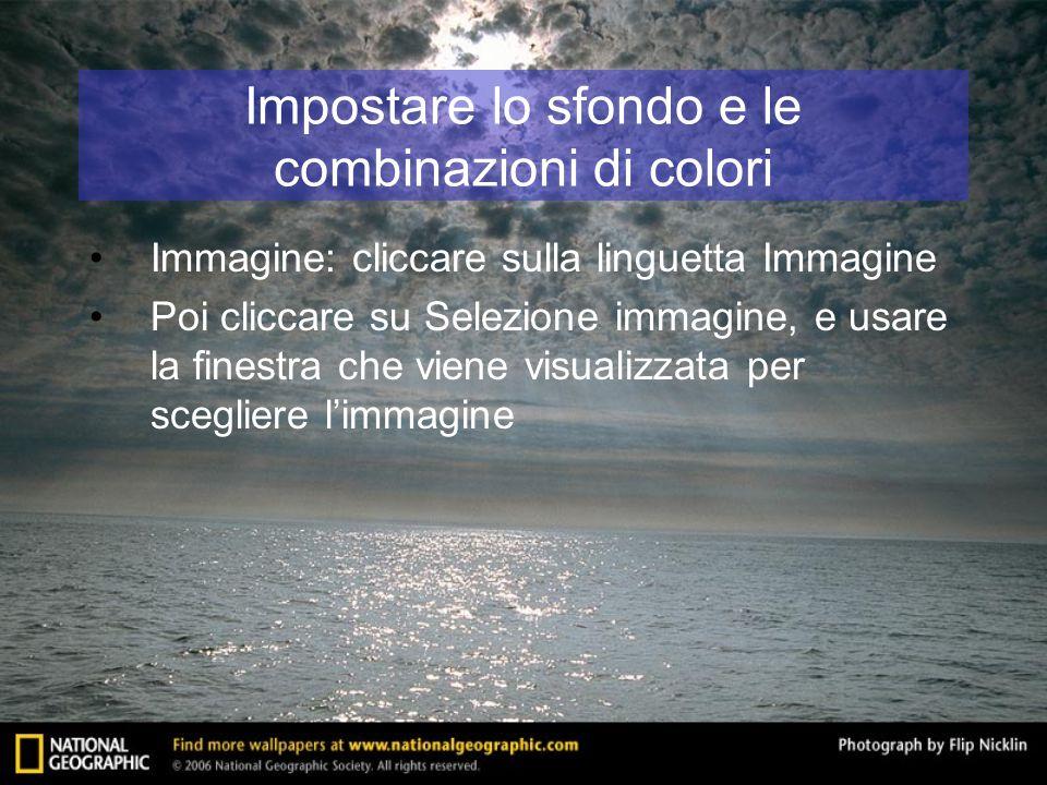 Impostare lo sfondo e le combinazioni di colori Immagine: cliccare sulla linguetta Immagine Poi cliccare su Selezione immagine, e usare la finestra ch