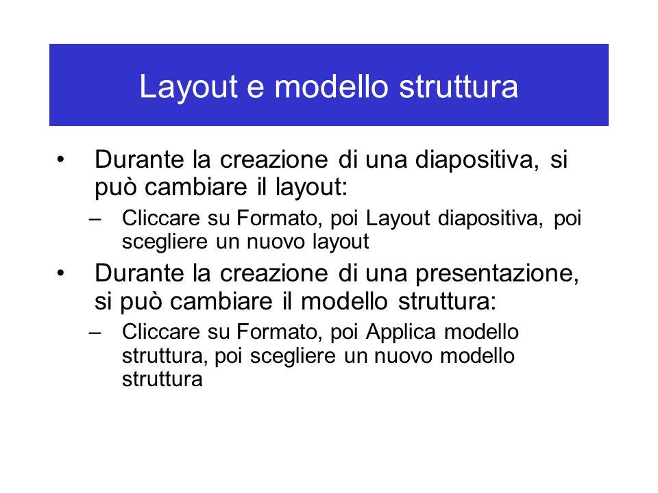 Layout e modello struttura Durante la creazione di una diapositiva, si può cambiare il layout: –Cliccare su Formato, poi Layout diapositiva, poi scegliere un nuovo layout Durante la creazione di una presentazione, si può cambiare il modello struttura: –Cliccare su Formato, poi Applica modello struttura, poi scegliere un nuovo modello struttura