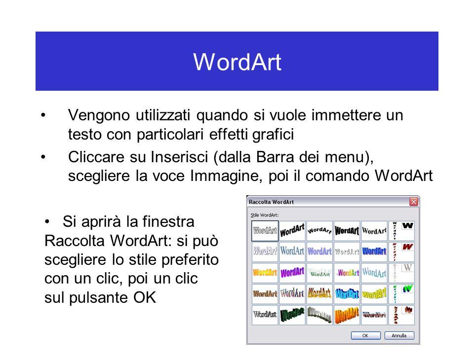 WordArt Vengono utilizzati quando si vuole immettere un testo con particolari effetti grafici Cliccare su Inserisci (dalla Barra dei menu), scegliere la voce Immagine, poi il comando WordArt Si aprirà la finestra Raccolta WordArt: si può scegliere lo stile preferito con un clic, poi un clic sul pulsante OK