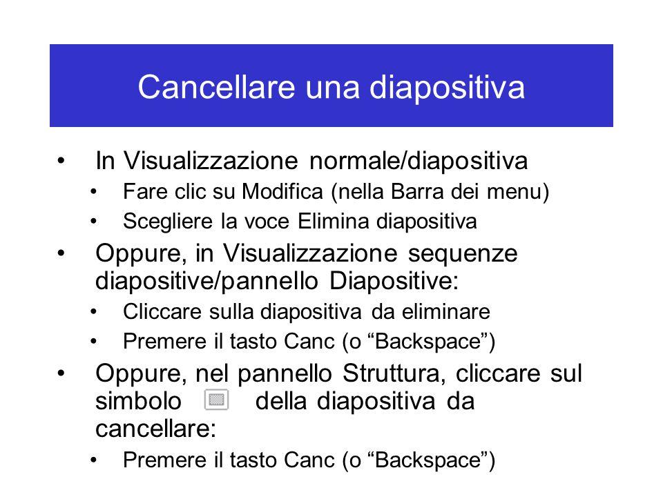 Cancellare una diapositiva In Visualizzazione normale/diapositiva Fare clic su Modifica (nella Barra dei menu) Scegliere la voce Elimina diapositiva Oppure, in Visualizzazione sequenze diapositive/pannello Diapositive: Cliccare sulla diapositiva da eliminare Premere il tasto Canc (o Backspace ) Oppure, nel pannello Struttura, cliccare sul simbolo della diapositiva da cancellare: Premere il tasto Canc (o Backspace )