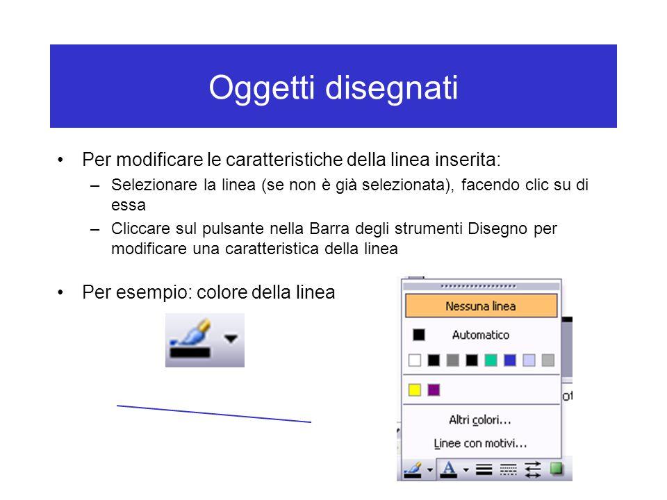 Oggetti disegnati Per modificare le caratteristiche della linea inserita: –Selezionare la linea (se non è già selezionata), facendo clic su di essa –Cliccare sul pulsante nella Barra degli strumenti Disegno per modificare una caratteristica della linea Per esempio: colore della linea