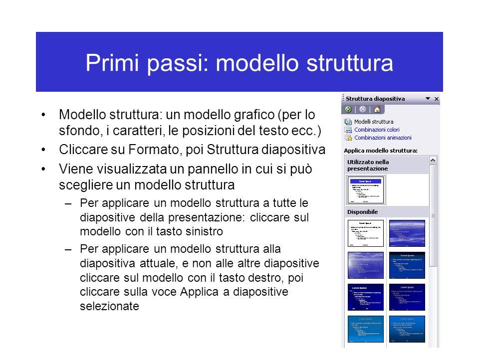 Primi passi: modello struttura Modello struttura: un modello grafico (per lo sfondo, i caratteri, le posizioni del testo ecc.) Cliccare su Formato, poi Struttura diapositiva Viene visualizzata un pannello in cui si può scegliere un modello struttura –Per applicare un modello struttura a tutte le diapositive della presentazione: cliccare sul modello con il tasto sinistro –Per applicare un modello struttura alla diapositiva attuale, e non alle altre diapositive cliccare sul modello con il tasto destro, poi cliccare sulla voce Applica a diapositive selezionate