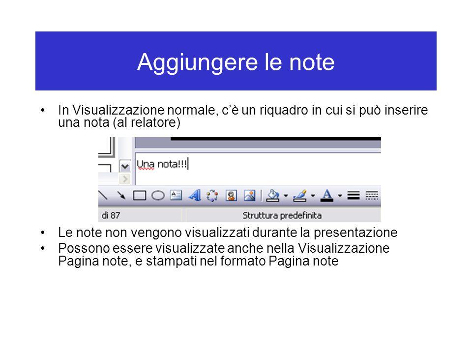 Aggiungere le note In Visualizzazione normale, c'è un riquadro in cui si può inserire una nota (al relatore) Le note non vengono visualizzati durante la presentazione Possono essere visualizzate anche nella Visualizzazione Pagina note, e stampati nel formato Pagina note