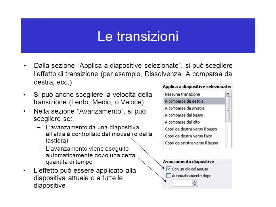 Le transizioni Dalla sezione Applica a diapositive selezionate , si può scegliere l'effetto di transizione (per esempio, Dissolvenza, A comparsa da destra, ecc.) Si può anche scegliere la velocità della transizione (Lento, Medio, o Veloce) Nella sezione Avanzamento , si può scegliere se: –L'avanzamento da una diapositiva all'altra è controllato dal mouse (o dalla tastiera) –L'avanzamento viene eseguito automaticamente dopo una certa quantità di tempo L'effetto può essere applicato alla diapositiva attuale o a tutte le diapositive