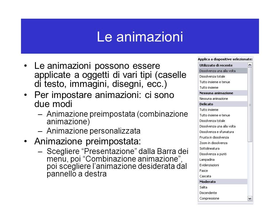 Le animazioni Le animazioni possono essere applicate a oggetti di vari tipi (caselle di testo, immagini, disegni, ecc.) Per impostare animazioni: ci sono due modi –Animazione preimpostata (combinazione animazione) –Animazione personalizzata Animazione preimpostata: –Scegliere Presentazione dalla Barra dei menu, poi Combinazione animazione , poi scegliere l'animazione desiderata dal pannello a destra