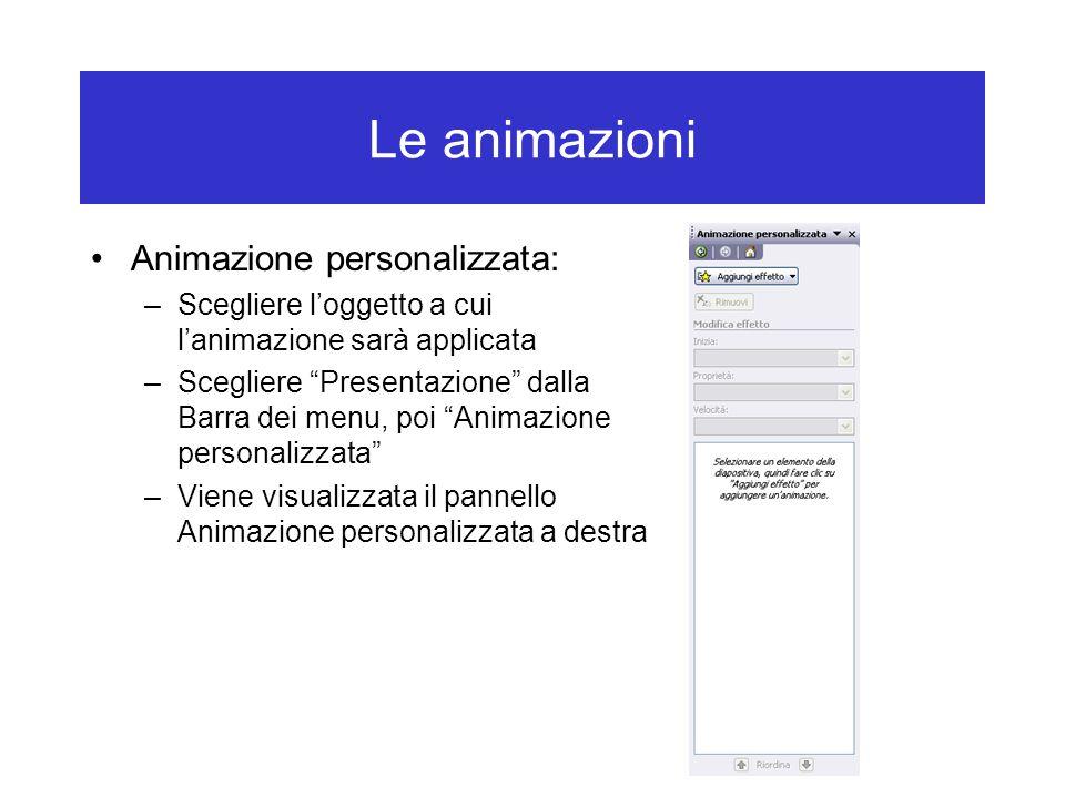 Le animazioni Animazione personalizzata: –Scegliere l'oggetto a cui l'animazione sarà applicata –Scegliere Presentazione dalla Barra dei menu, poi Animazione personalizzata –Viene visualizzata il pannello Animazione personalizzata a destra