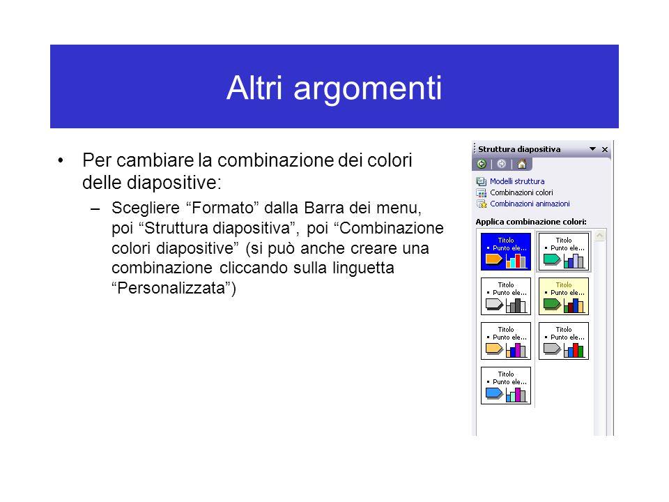 Altri argomenti Per cambiare la combinazione dei colori delle diapositive: –Scegliere Formato dalla Barra dei menu, poi Struttura diapositiva , poi Combinazione colori diapositive (si può anche creare una combinazione cliccando sulla linguetta Personalizzata )
