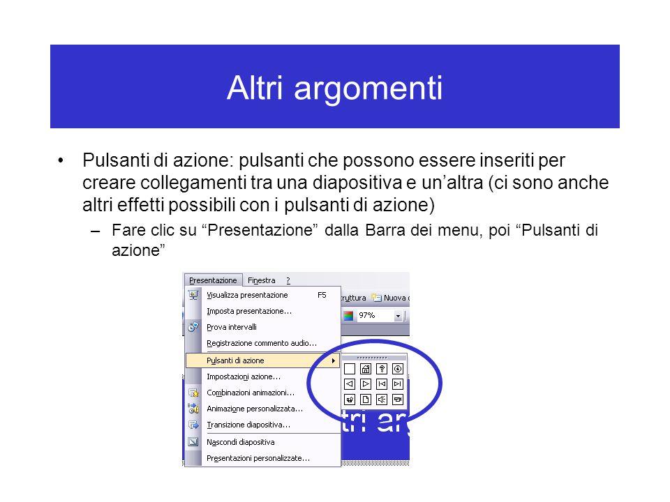 Altri argomenti Pulsanti di azione: pulsanti che possono essere inseriti per creare collegamenti tra una diapositiva e un'altra (ci sono anche altri effetti possibili con i pulsanti di azione) –Fare clic su Presentazione dalla Barra dei menu, poi Pulsanti di azione