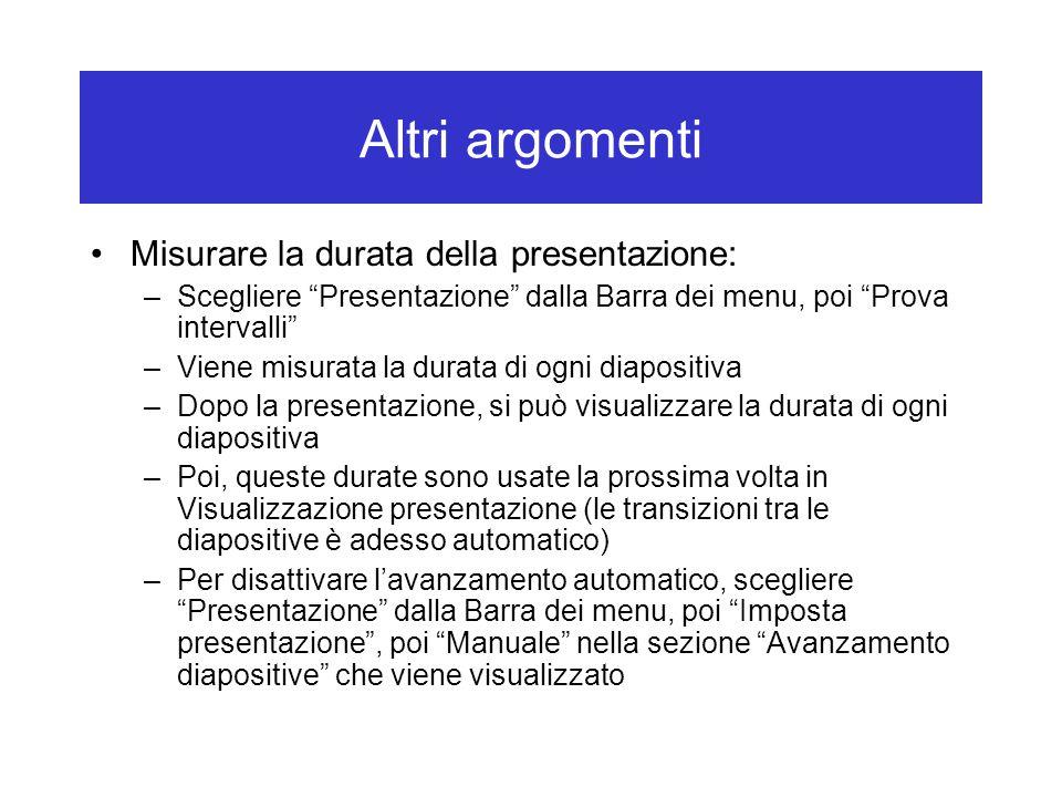 Altri argomenti Misurare la durata della presentazione: –Scegliere Presentazione dalla Barra dei menu, poi Prova intervalli –Viene misurata la durata di ogni diapositiva –Dopo la presentazione, si può visualizzare la durata di ogni diapositiva –Poi, queste durate sono usate la prossima volta in Visualizzazione presentazione (le transizioni tra le diapositive è adesso automatico) –Per disattivare l'avanzamento automatico, scegliere Presentazione dalla Barra dei menu, poi Imposta presentazione , poi Manuale nella sezione Avanzamento diapositive che viene visualizzato