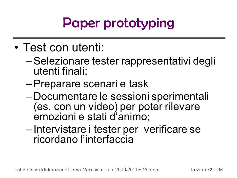 Lezione 2 -- 36 Paper prototyping Test con utenti: –Selezionare tester rappresentativi degli utenti finali; –Preparare scenari e task –Documentare le sessioni sperimentali (es.