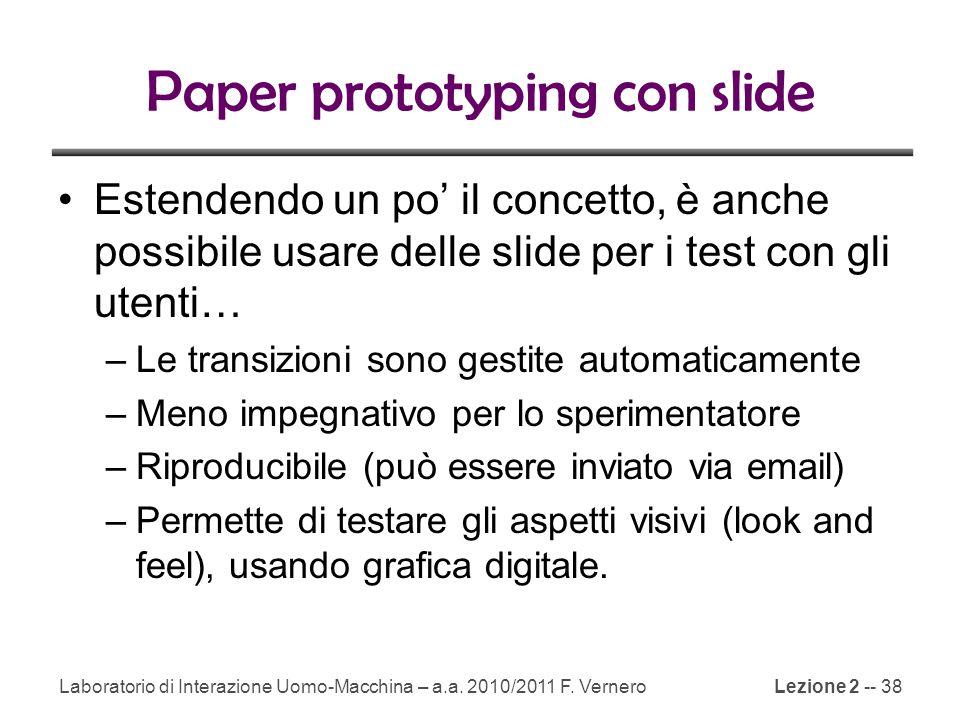 Lezione 2 -- 38 Paper prototyping con slide Estendendo un po' il concetto, è anche possibile usare delle slide per i test con gli utenti… –Le transizioni sono gestite automaticamente –Meno impegnativo per lo sperimentatore –Riproducibile (può essere inviato via email) –Permette di testare gli aspetti visivi (look and feel), usando grafica digitale.