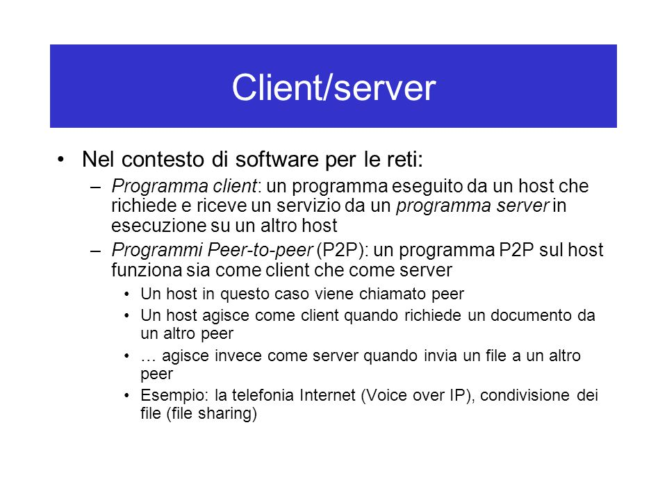 Client/server Nel contesto di software per le reti: –Programma client: un programma eseguito da un host che richiede e riceve un servizio da un progra