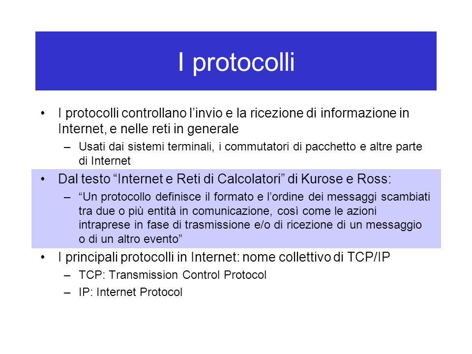 I protocolli I protocolli controllano l'invio e la ricezione di informazione in Internet, e nelle reti in generale –Usati dai sistemi terminali, i com