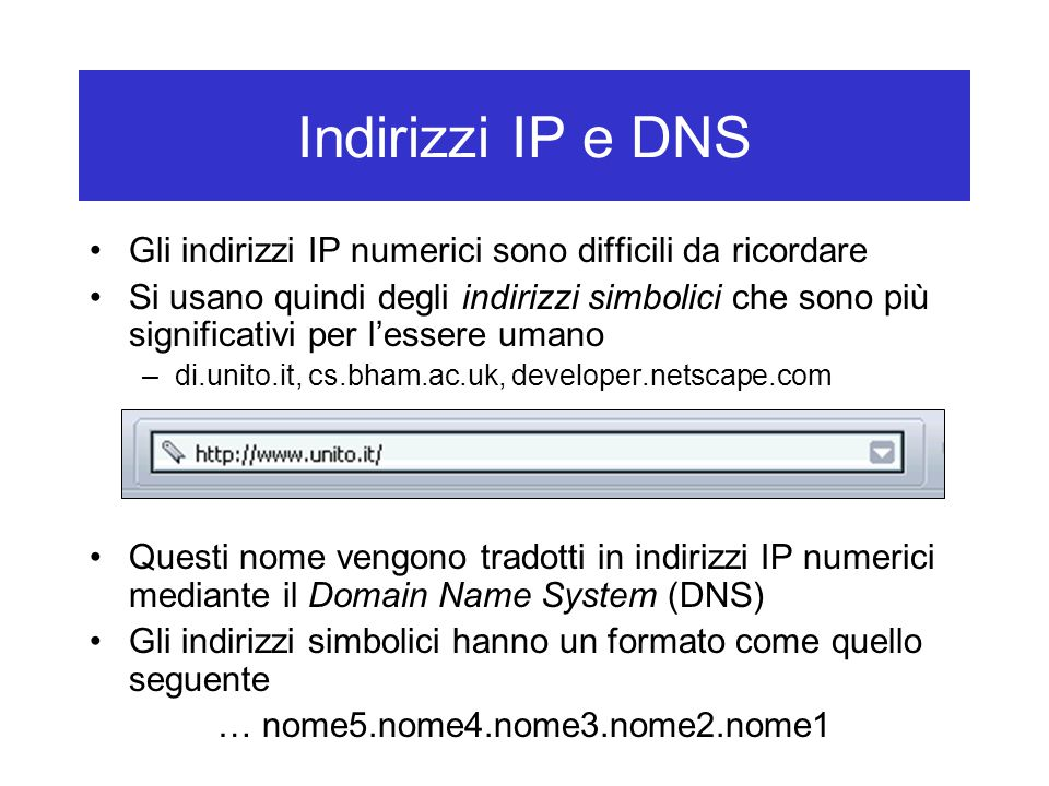 Indirizzi IP e DNS Gli indirizzi IP numerici sono difficili da ricordare Si usano quindi degli indirizzi simbolici che sono più significativi per l'es