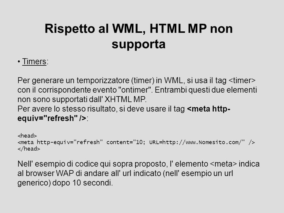 Rispetto al WML, HTML MP non supporta Timers: Per generare un temporizzatore (timer) in WML, si usa il tag con il corrispondente evento ontimer .