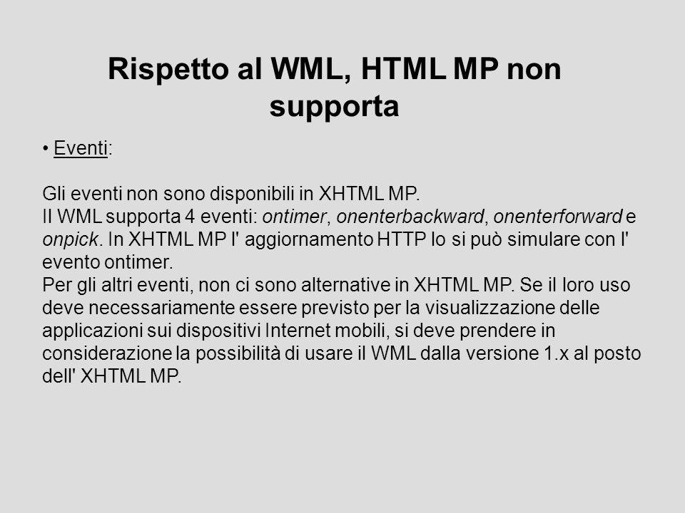 Rispetto al WML, HTML MP non supporta Eventi: Gli eventi non sono disponibili in XHTML MP. Il WML supporta 4 eventi: ontimer, onenterbackward, onenter