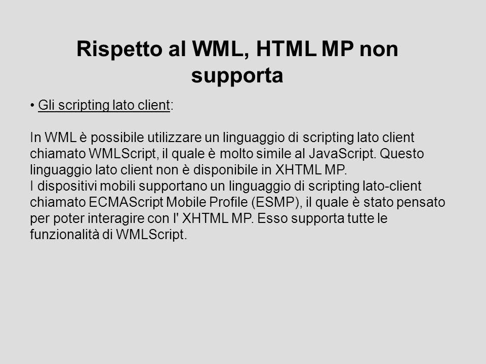 Rispetto al WML, HTML MP non supporta Gli scripting lato client: In WML è possibile utilizzare un linguaggio di scripting lato client chiamato WMLScript, il quale è molto simile al JavaScript.