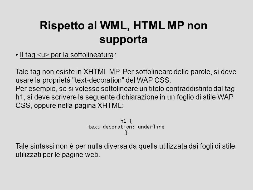 Rispetto al WML, HTML MP non supporta Il tag per la sottolineatura : Tale tag non esiste in XHTML MP. Per sottolineare delle parole, si deve usare la