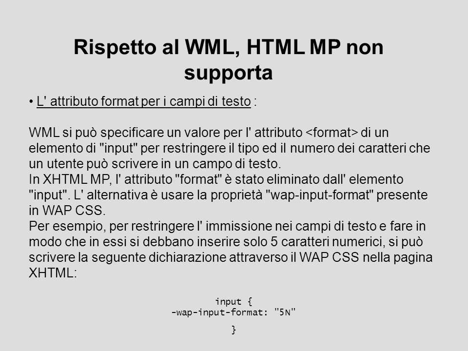 Rispetto al WML, HTML MP non supporta L attributo format per i campi di testo : WML si può specificare un valore per l attributo di un elemento di input per restringere il tipo ed il numero dei caratteri che un utente può scrivere in un campo di testo.