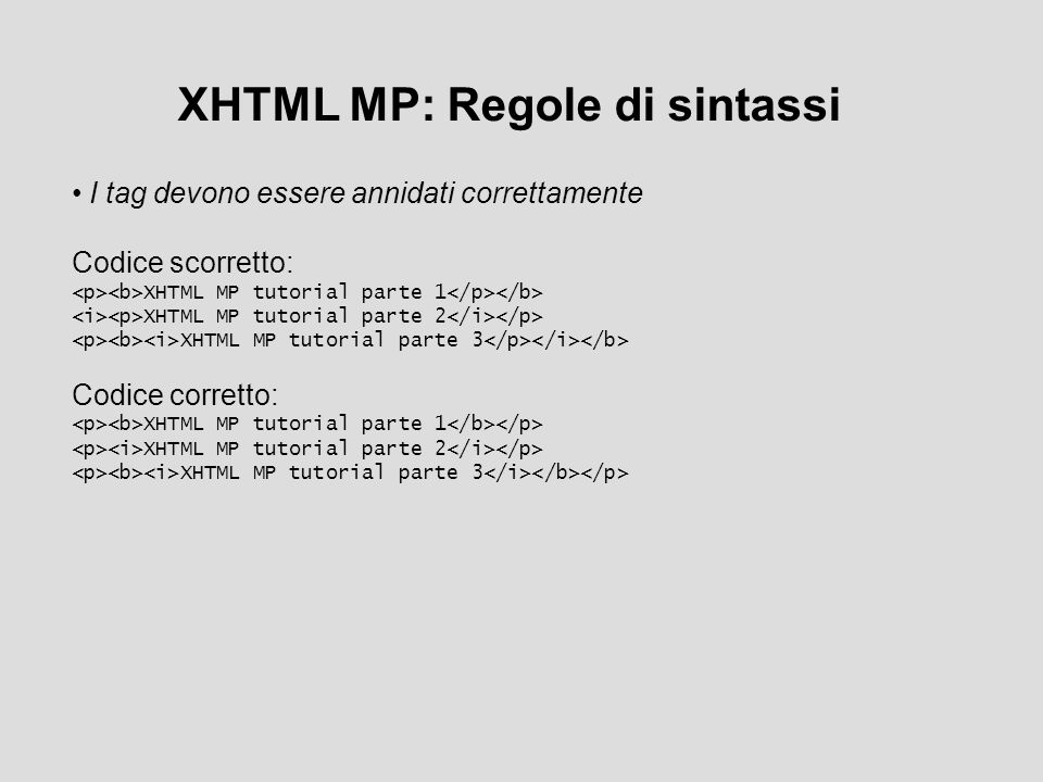XHTML MP: Regole di sintassi I tag devono essere annidati correttamente Codice scorretto: XHTML MP tutorial parte 1 XHTML MP tutorial parte 2 XHTML MP tutorial parte 3 Codice corretto: XHTML MP tutorial parte 1 XHTML MP tutorial parte 2 XHTML MP tutorial parte 3