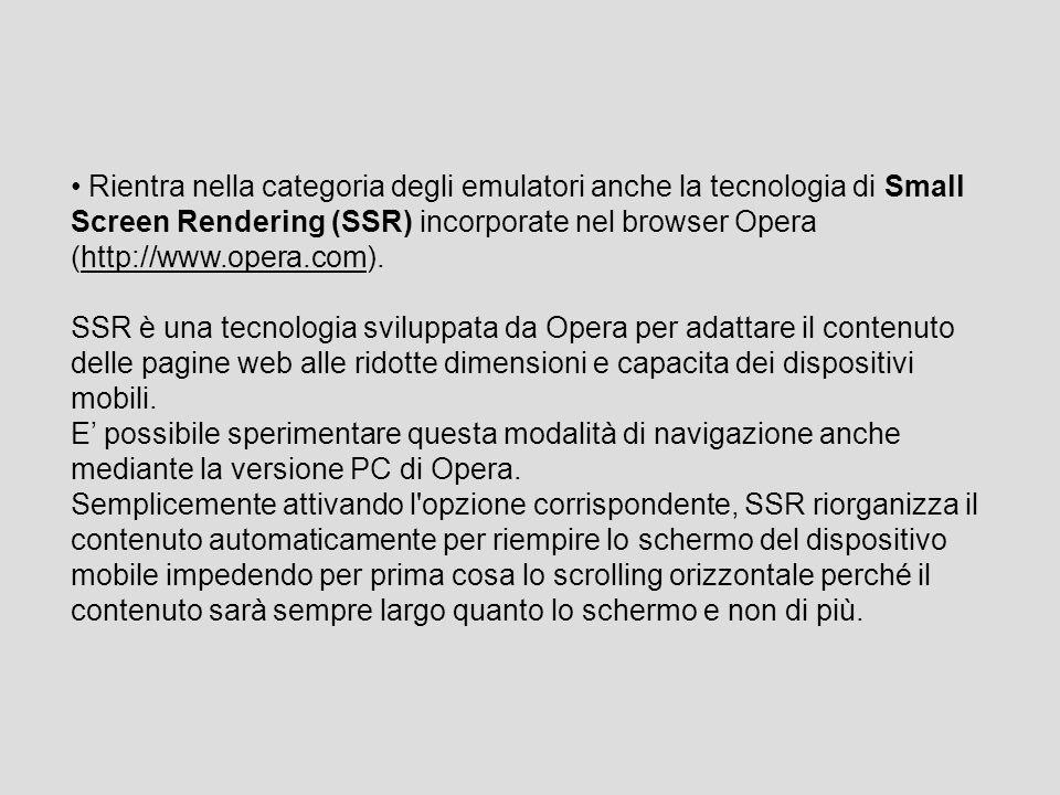 Rientra nella categoria degli emulatori anche la tecnologia di Small Screen Rendering (SSR) incorporate nel browser Opera (http://www.opera.com).http://www.opera.com SSR è una tecnologia sviluppata da Opera per adattare il contenuto delle pagine web alle ridotte dimensioni e capacita dei dispositivi mobili.