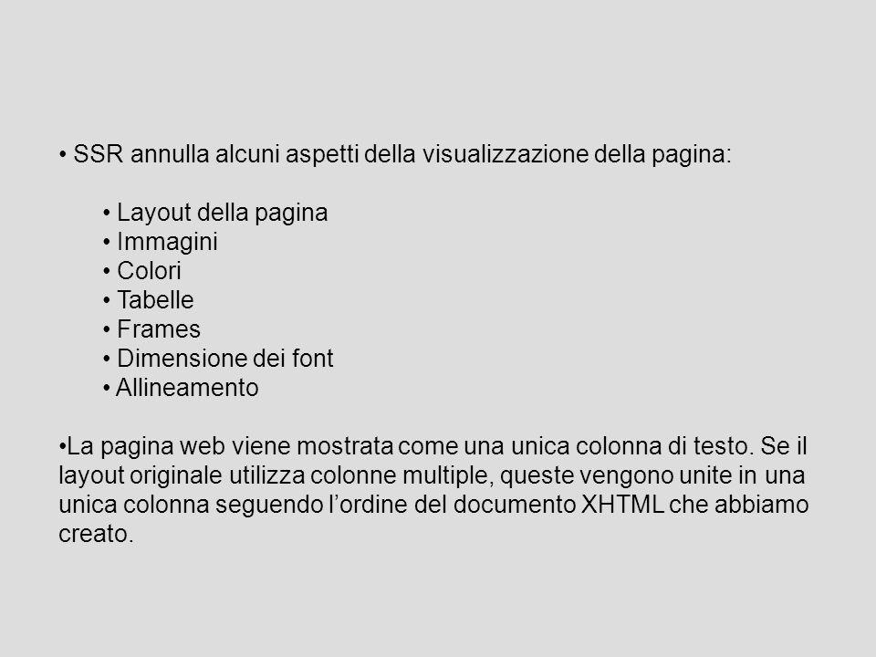 SSR annulla alcuni aspetti della visualizzazione della pagina: Layout della pagina Immagini Colori Tabelle Frames Dimensione dei font Allineamento La pagina web viene mostrata come una unica colonna di testo.