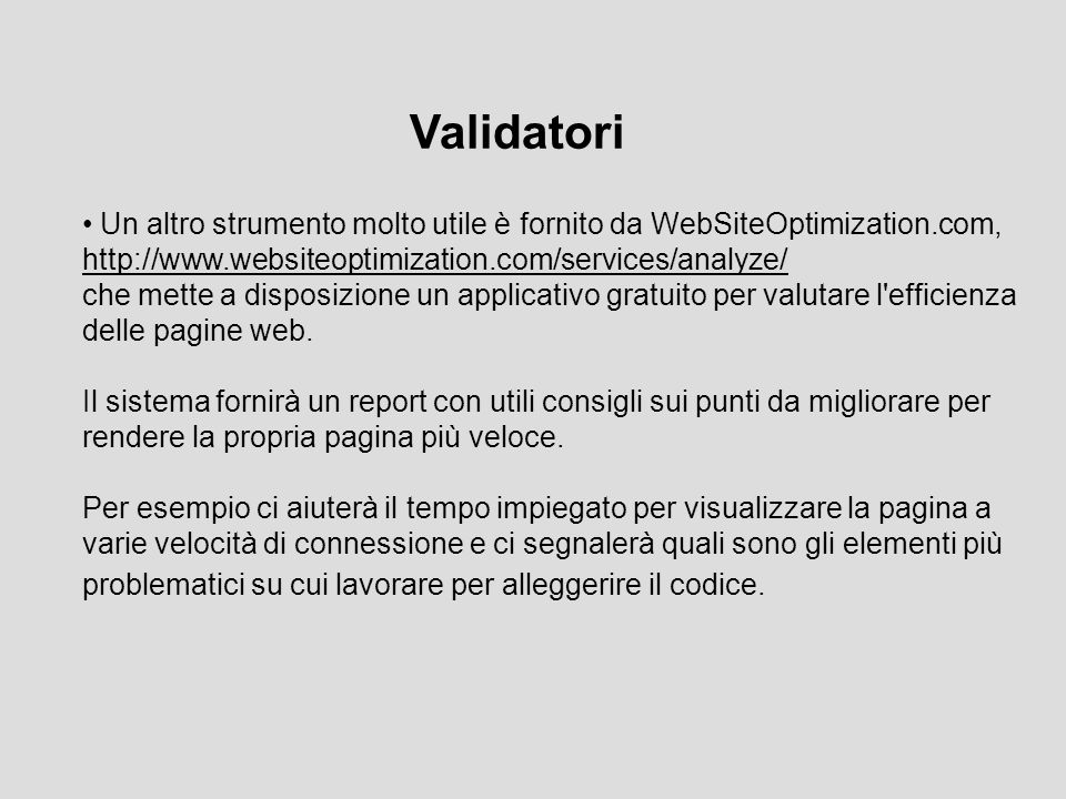 Un altro strumento molto utile è fornito da WebSiteOptimization.com, http://www.websiteoptimization.com/services/analyze/ http://www.websiteoptimization.com/services/analyze/ che mette a disposizione un applicativo gratuito per valutare l efficienza delle pagine web.