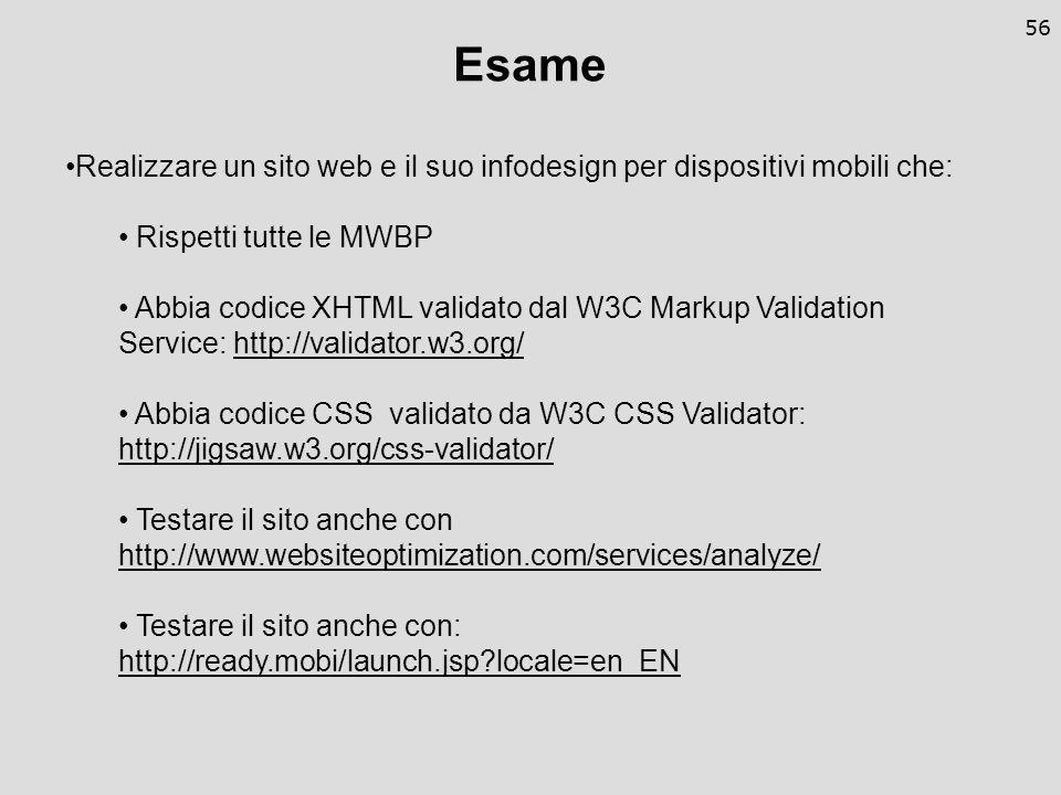 56 Esame Realizzare un sito web e il suo infodesign per dispositivi mobili che: Rispetti tutte le MWBP Abbia codice XHTML validato dal W3C Markup Validation Service: http://validator.w3.org/http://validator.w3.org/ Abbia codice CSS validato da W3C CSS Validator: http://jigsaw.w3.org/css-validator/ http://jigsaw.w3.org/css-validator/ Testare il sito anche con http://www.websiteoptimization.com/services/analyze/ http://www.websiteoptimization.com/services/analyze/ Testare il sito anche con: http://ready.mobi/launch.jsp locale=en_EN
