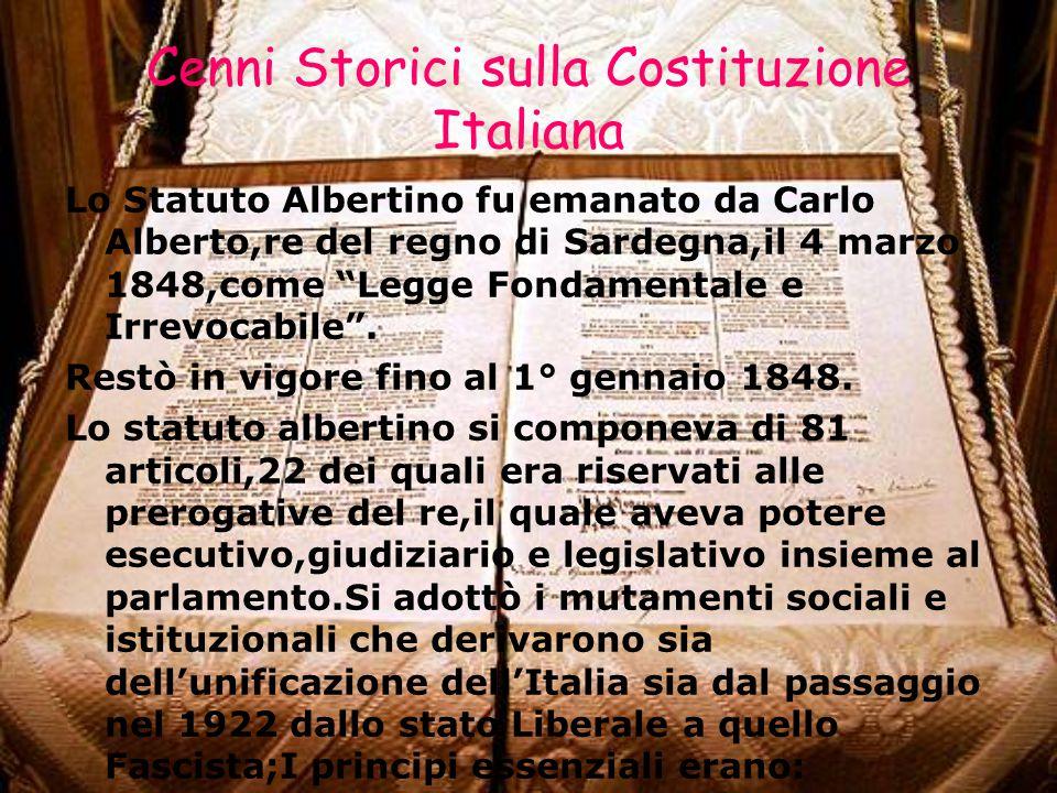 Cenni Storici sulla Costituzione Italiana Lo Statuto Albertino fu emanato da Carlo Alberto,re del regno di Sardegna,il 4 marzo 1848,come Legge Fondamentale e Irrevocabile .