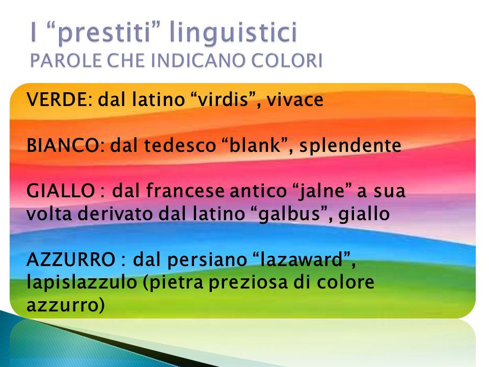 "VERDE: dal latino ""virdis"", vivace BIANCO: dal tedesco ""blank"", splendente GIALLO : dal francese antico ""jalne"" a sua volta derivato dal latino ""galbu"