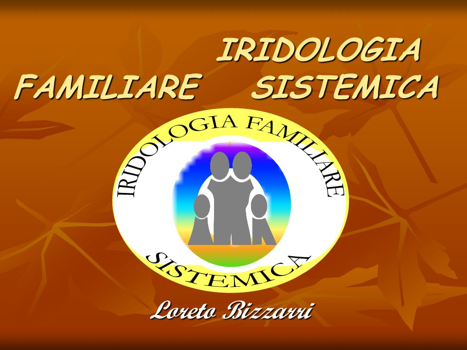 IRIDOLOGIA FAMILIARE SISTEMICA IRIDOLOGIA FAMILIARE SISTEMICA Loreto Bizzarri