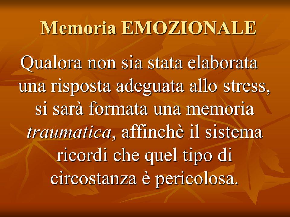Memoria EMOZIONALE Memoria EMOZIONALE Qualora non sia stata elaborata una risposta adeguata allo stress, si sarà formata una memoria traumatica, affin
