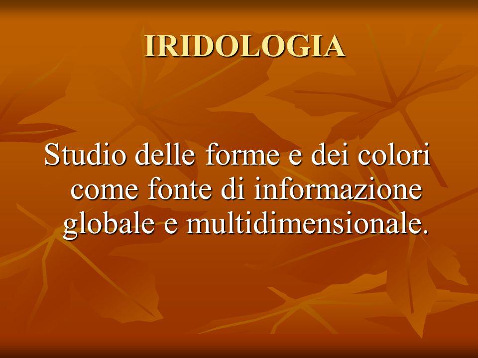 IRIDOLOGIA IRIDOLOGIA Studio delle forme e dei colori come fonte di informazione globale e multidimensionale.