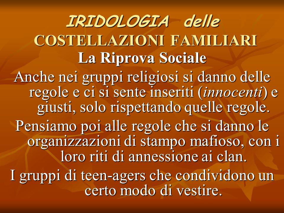 IRIDOLOGIA delle COSTELLAZIONI FAMILIARI La Riprova Sociale Anche nei gruppi religiosi si danno delle regole e ci si sente inseriti (innocenti) e gius