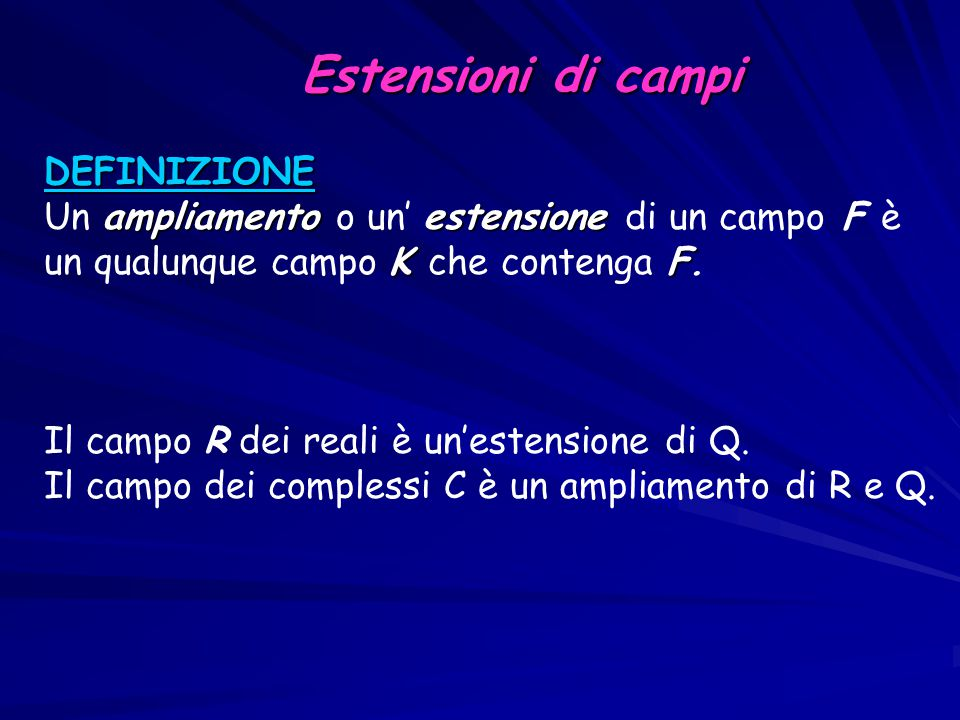 Estensioni di campi Estensioni di campi DEFINIZIONE ampliamentoestensione Un ampliamento o un' estensione di un campo F è K F un qualunque campo K che