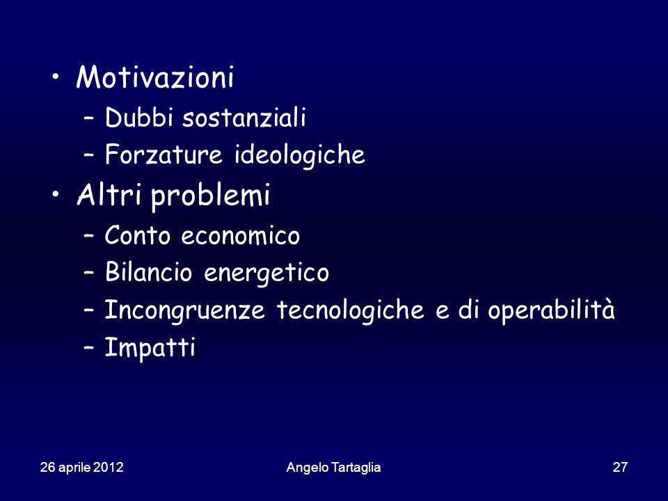 26 aprile 2012Angelo Tartaglia27 Motivazioni –Dubbi sostanziali –Forzature ideologiche Altri problemi –Conto economico –Bilancio energetico –Incongruenze tecnologiche e di operabilità –Impatti