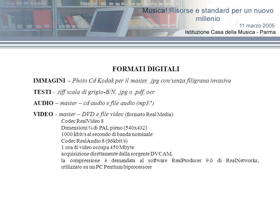 FORMATI DIGITALI IMMAGINI – Photo Cd Kodak per il master,.jpg con/senza filigrana invasiva TESTI -.tiff scala di grigio-B/N,.jpg o.pdf, ocr AUDIO – master – cd audio e file audio (mp3 ) VIDEO - master – DVD e file video (formato Real Media) Codec RealVideo 8 Dimensioni ¾ di PAL pieno (540x432) 1000 kbit/s al secondo di banda nominale Codec RealAudio 8 (96kbit/s) 1 ora di video occupa 450 Mbyte acquisizione direttamente dalla sorgente DVCAM, la compressione è demandata al software RealProducer 9.0 di RealNetworks, utilizzato su un PC Pentium biprocessore