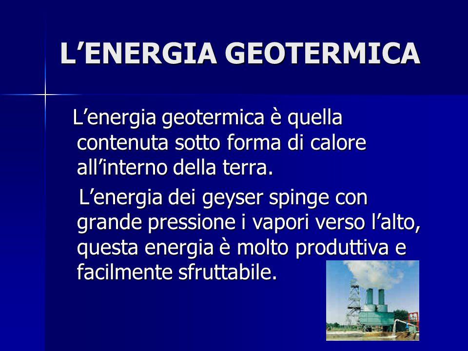 L'ENERGIA GEOTERMICA L'energia geotermica è quella contenuta sotto forma di calore all'interno della terra. L'energia geotermica è quella contenuta so