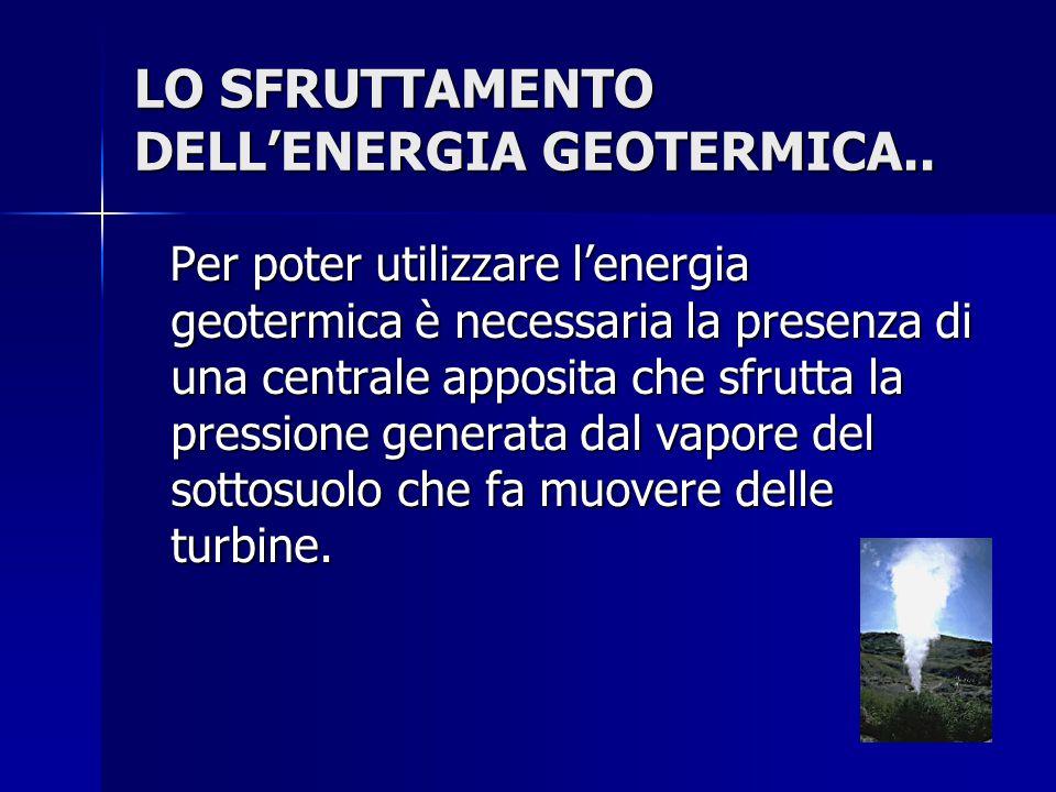 LO SFRUTTAMENTO DELL'ENERGIA GEOTERMICA.. Per poter utilizzare l'energia geotermica è necessaria la presenza di una centrale apposita che sfrutta la p