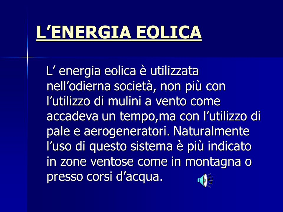 L'ENERGIA EOLICA L'ENERGIA EOLICA L' energia eolica è utilizzata nell'odierna società, non più con l'utilizzo di mulini a vento come accadeva un tempo