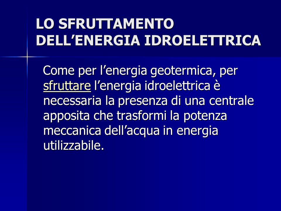 LO SFRUTTAMENTO DELL'ENERGIA IDROELETTRICA Come per l'energia geotermica, per sfruttare l'energia idroelettrica è necessaria la presenza di una centra
