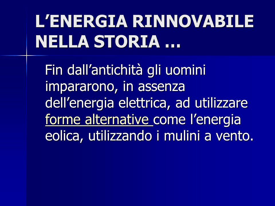 L'ENERGIA RINNOVABILE NELLA STORIA … Fin dall'antichità gli uomini impararono, in assenza dell'energia elettrica, ad utilizzare forme alternative come