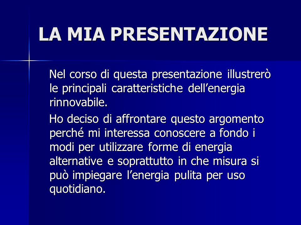LA MIA PRESENTAZIONE Nel corso di questa presentazione illustrerò le principali caratteristiche dell'energia rinnovabile. Nel corso di questa presenta