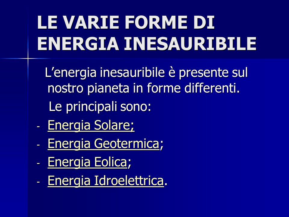 LE VARIE FORME DI ENERGIA INESAURIBILE L'energia inesauribile è presente sul nostro pianeta in forme differenti. L'energia inesauribile è presente sul