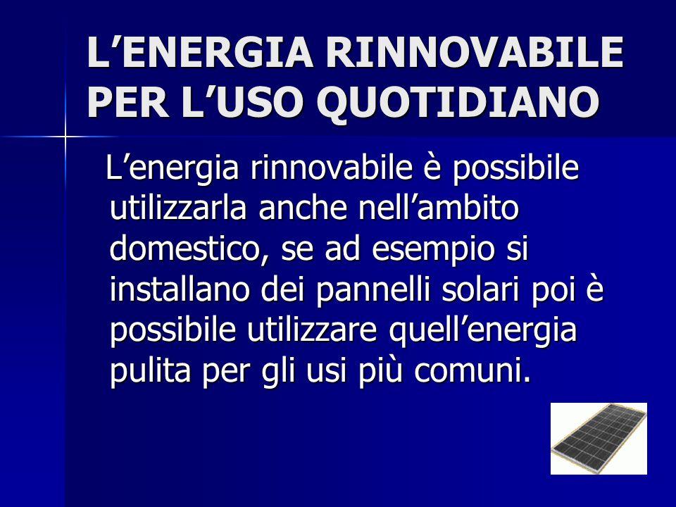 L'ENERGIA RINNOVABILE PER L'USO QUOTIDIANO L'energia rinnovabile è possibile utilizzarla anche nell'ambito domestico, se ad esempio si installano dei