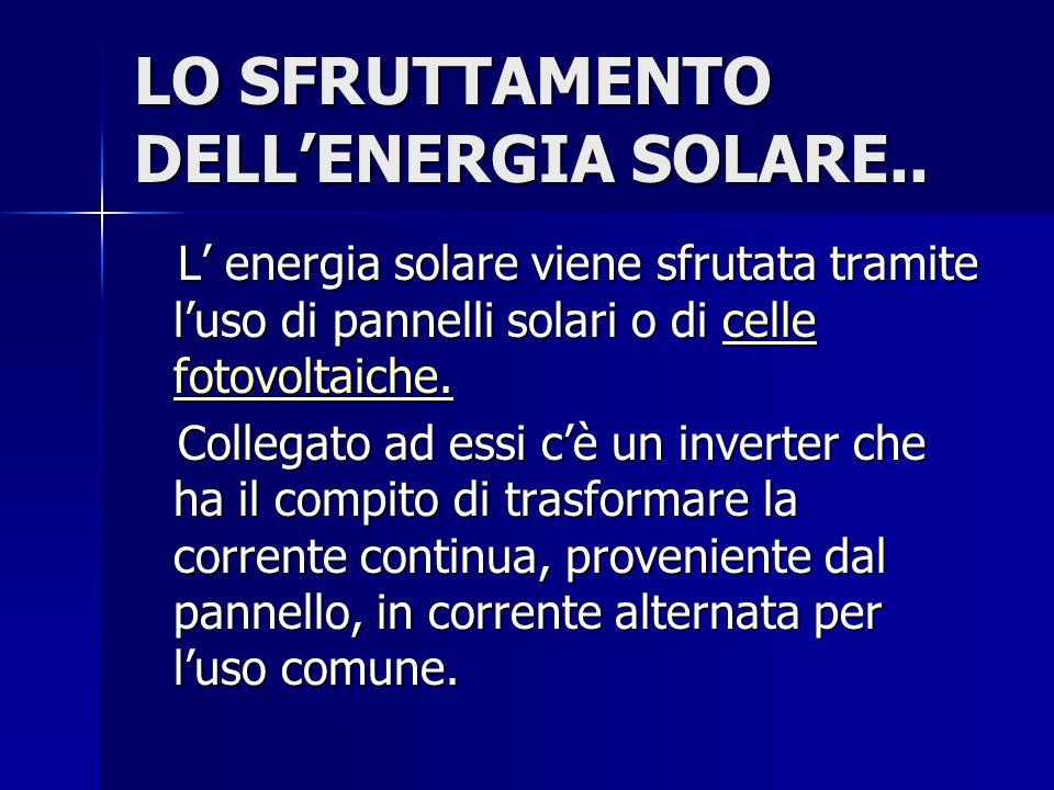 LO SFRUTTAMENTO DELL'ENERGIA SOLARE.. L' energia solare viene sfrutata tramite l'uso di pannelli solari o di celle fotovoltaiche. L' energia solare vi