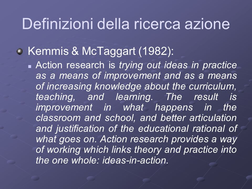Kemmis & McTaggart (1982): Action research is trying out ideas in practice as a means of improvement and as a means of increasing knowledge about the curriculum, teaching, and learning.
