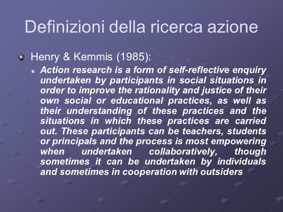 Definizioni della ricerca azione Henry & Kemmis (1985): Action research is a form of self-reflective enquiry undertaken by participants in social situations in order to improve the rationality and justice of their own social or educational practices, as well as their understanding of these practices and the situations in which these practices are carried out.